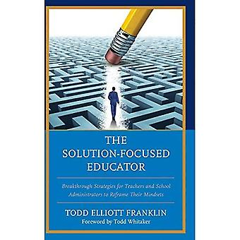 The Solution-Focused Educator: Breakthrough Strategies for Teachers and� School Administrators to Reframe Their Mindsets