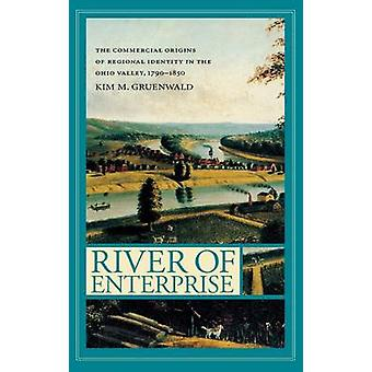 River of Enterprise The Commercial Origins of Regional Identity in the Ohio Valley 17901850 by Gruenwald & Kim M.