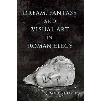 Dream Fantasy and Visual Art in Roman Elegy by Scioli & Emma