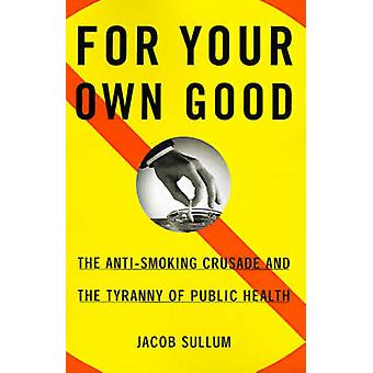 For Your Own Good The AntiSmoking Crusade and the Tyranny of Public Health by Sullum & Jacob