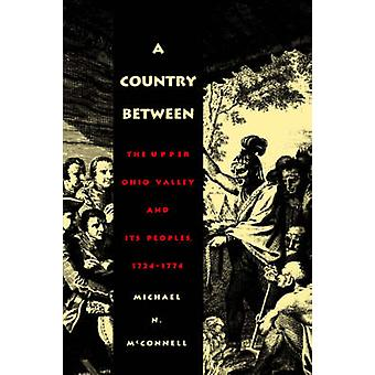 A Country Between The Upper Ohio Valley and Its Peoples 17241774 by McConnell & Michael N.