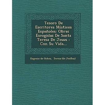 Tesoro De Escritores Msticos Espaoles Obras Escogidas De Santa Teresa De Jesus Con Su Vida... por de Ochoa & Eugenio