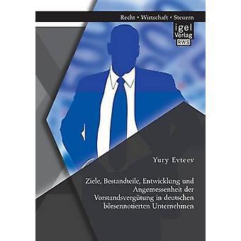 Ziele Bestandteile Entwicklung Und Angemessenheit Der Vorstandsvergutung in Deutschen Borsennotierten Unternehmen by Evteev & Yury