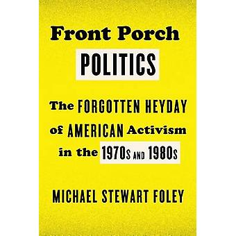 Front Porch Politics - The Forgotten Heyday of American Activism in th