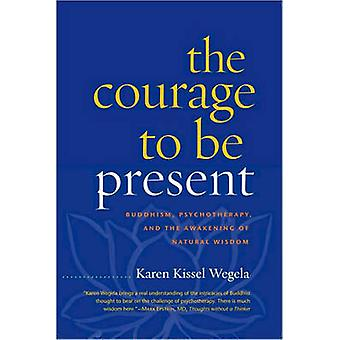 The Courage to be Present - Buddhism - Psychotherapy - and the Awakeni