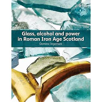 Glass - Alcohol and Power in Roman Iron Age Scotland by Dominic Ingem