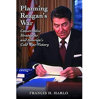 Planning Reagan's War: Conservative Strategists and America's Cold War Victory