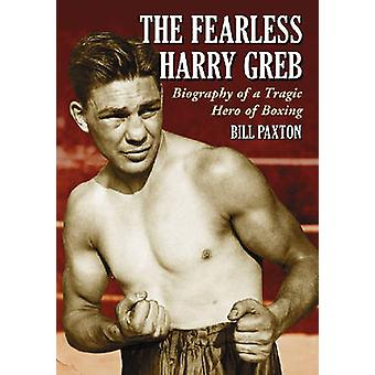 The Fearless Harry Greb - Biography of a Tragic Hero of Boxing by Bill