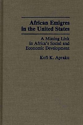 African Emigres in the United States A Missing Link in Africas Social and Economic DevelopHommest by Apraku & Kofi Konadu