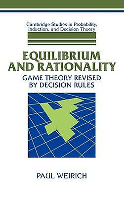 Equilibrium and Rationality Game Theory Revised by Decision Rules by Weirich & Paul