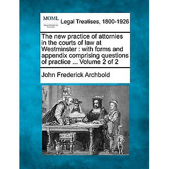 The new practice of attornies in the courts of law at Westminster  with forms and appendix comprising questions of practice ... Volume 2 of 2 by Archbold & John Frederick