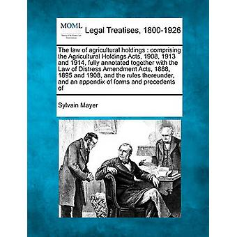 The law of agricultural holdings  comprising the Agricultural Holdings Acts 1908 1913 and 1914 fully annotated together with the Law of Distress Amendment Acts 1888 1895 and 1908 and the rules by Mayer & Sylvain