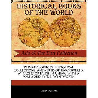 Primary Sources Historical Collections Answered or unanswered Miracles of Faith in China with a foreword by T. S. Wentworth by Vaughan & Louisa