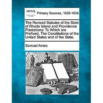 Les Statuts révisés de l'état d'île de Rhode et Plantations de Providence à qui sont préfixées The Constitutions des États-Unis d'Amérique et de l'état. par Ames & Samuel