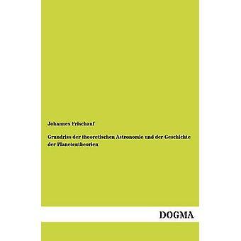 Grundriss Der Theoretischen Astronomie Und Der Geschichte Der Planetentheorien by Frischauf & Johannes