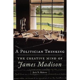 A Politician Thinking - The Creative Mind of James Madison by Universi