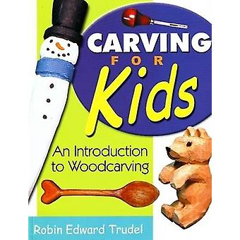 Carving for Kids - An Introduction to Woodcarving by Robin Edward Trud