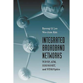 Integrated Broadband Networks TCPIP ATM SDHSONET and WDMOptics by Lee & Byeong G.