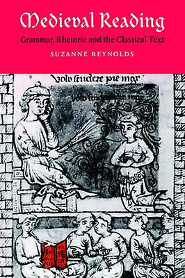 Medieval Reading Grammar Rhetoric and the Classical Text by Reynolds & Suzanne