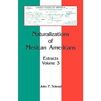 Naturalizations of Mexican Americans Extracts Volume 3 by Schmal & John P.