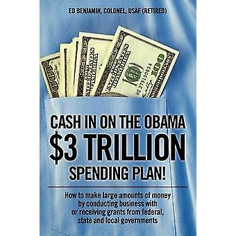 Cash In on the Obama 3 Trillion Spending Plan  How to make large amounts of money by conducting business with or receiving grants from federal state and local governments by Benjamin Colonel USAF Retired & Ed