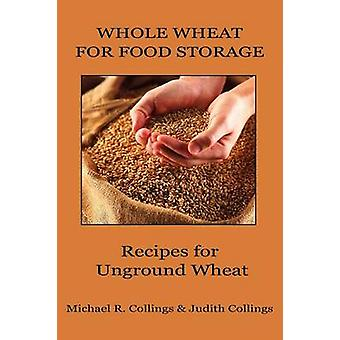 Whole Wheat for Food Storage Recipes for Unground Wheat by Collings & Michael R.