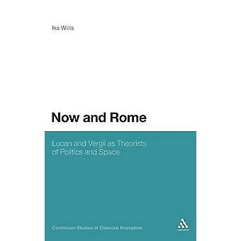 Now and Rome Lucan and Vergil as Theorists of Politics and Space by Willis & Ika