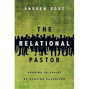 The Relational Pastor - Sharing in Christ by Sharing Ourselves by Andr