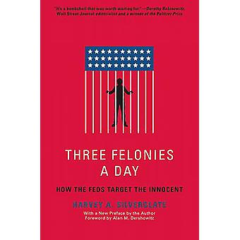 Three Felonies a Day - How the Feds Target the Innocent by Harvey A. S