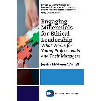 Engaging Millennials for Ethical Leadership What Works For Young Professionals and Their Managers by McManus Warnell & Jessica