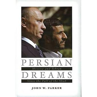 Persian Dreams - Moscow and Tehran Since the Fall of the Shah by John