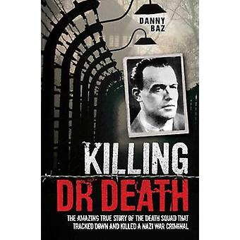Killing Dr Death - The Amazing True Story of the Death Squad That Trac
