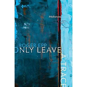 Only Leave a Trace - Meditations by Roger Epp - 9781772122664 Book
