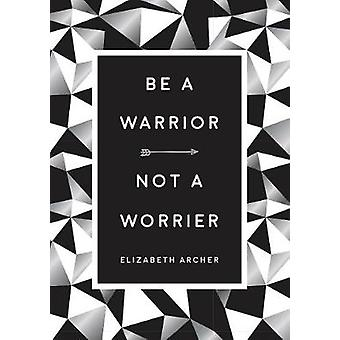 Be a Warrior - Not a Worrier - How to Fight Your Fears and Find Freedo