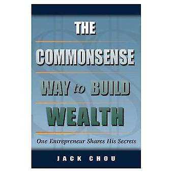The Commonsense Way to Build Wealth: One Entrepreneur Shares His Secrets