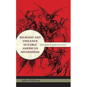 Religion and Violence in Early American Methodism Taking the Kingdom by Force by Williams & Jeffrey