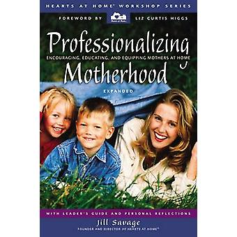 Professionalizing Motherhood Encouraging Educating and Equipping Mothers at Home by Savage & Jill