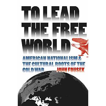 To Lead the Free World American Nationalism and the Cultural Roots of the Cold War by Fousek & John