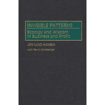 Invisible Patterns Ecology and Wisdom in Business and Profit by Hansen & Jon L.