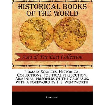Primary Sources Historical Collections Political persecution Armenian prisoners of the Caucasus with a foreword by T. S. Wentworth by Aknouni & E.