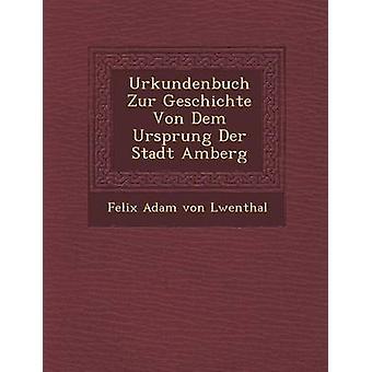 Urkundenbuch Zur Geschichte Von Dem Ursprung Der Stadt Amberg by Felix Adam Von L. Wenthal