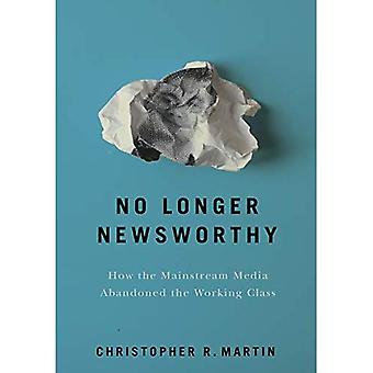 No Longer Newsworthy: How the Mainstream Media Abandoned the Working Class