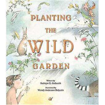Planting the Wild Garden by Kathryn O Galbraith - Wendy Anderson Halp