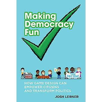 Making Democracy Fun - How Game Design Can Empower Citizens and Transf