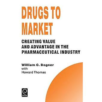 Drugs to Market Creating Value and Advantage in the Pharmaceutical Industry by Bogner & William C.