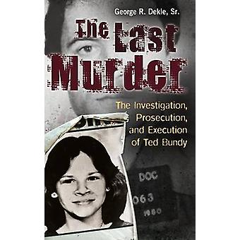 The Last Murder The Investigation Prosecution and Execution of Ted Bundy by Dekle & George