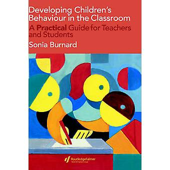 Developing Childrens Behaviour in the Classroom A Practical Guide for Teachers and Students by Burnard & Sonia