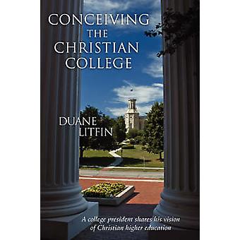 Conceiving the Christian College by Litfin & Duane