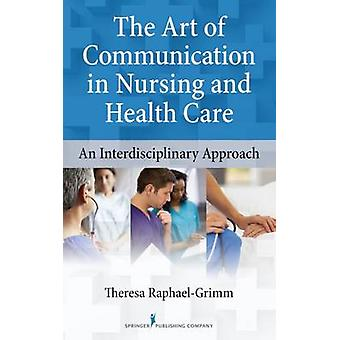 The Art of Communication in Nursing and Health Care An Interdisciplinary Approach by RaphaelGrimm & Theresa