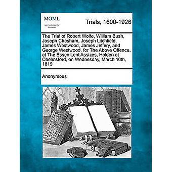 Die Studie von Robert Wolfe William Bush Joseph Chesham Joseph Litchfield James Westwood James Jeffery und George Westwood für die oben genannten Straftat bei der Essex Fastenzeit Schwurgericht Holden in Chelmsford von anonym